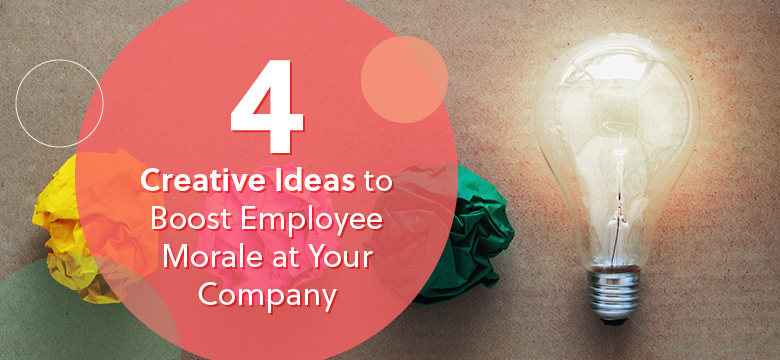 Here are 4 Creative Ideas to Boost Employee Morale at Your Company